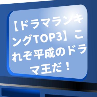 「平成ドラマランキングTOP3」これぞ平成のドラマ王だ!