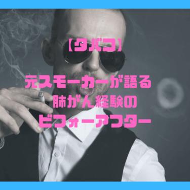 【タバコ】元スモーカーが語る 肺がん経験のビフォーアフター