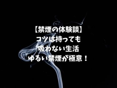 【禁煙の体験談】コツは持っても吸わない生活 ゆるい禁煙が極意!