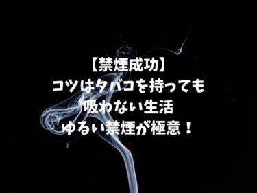 【禁煙 成功】コツはタバコは持っても吸わない生活 ゆるい禁煙が極意!