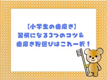 【小学生の歯磨き】習慣になる3つのコツ&歯磨き粉選びはこれ一択!