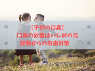 【子供の口臭】 口臭の放置はいじめの元 経験からの虫歯対策