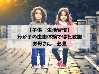【子供 生活習慣】 わが子の虫歯体験で得た教訓 お母さん 必見