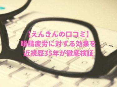 【えんきんの口コミ】眼精疲労に対する効果を近視歴35年が徹底検証