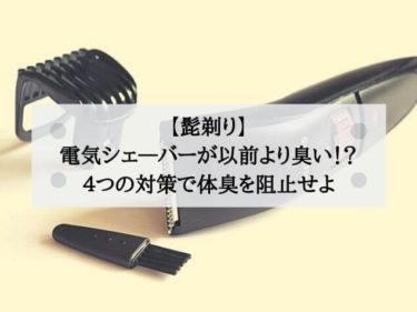 【髭剃り】電気シェーバーが以前より臭い!? 4つの対策で体臭を阻止せよ